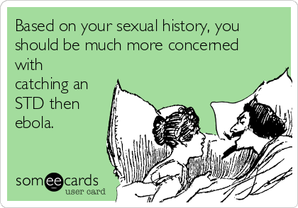 Based on your sexual history, you should be much more concerned with catching an STD then ebola.