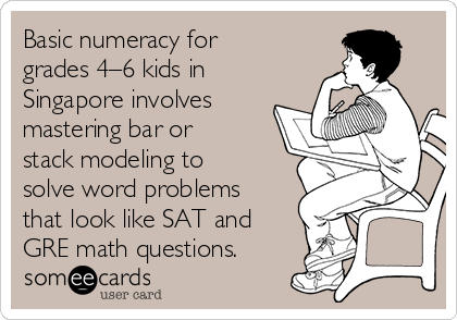 Basic numeracy for grades 4–6 kids in Singapore involves mastering bar or stack modeling to solve word problems that look like SAT and GRE math questions.