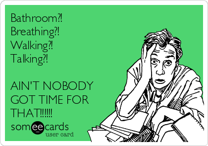 Bathroom?! Breathing?! Walking?! Talking?!  AIN'T NOBODY GOT TIME FOR THAT!!!!!!
