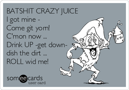 BATSHIT CRAZY JUICE I got mine - Come git yorn! C'mon now ... Drink UP -get down- dish the dirt ... ROLL wid me!