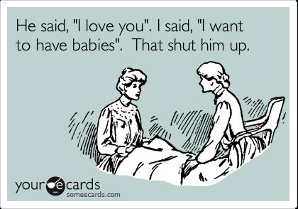 "He said, ""I love you"". I said, ""I want to have babies"".  That shut him up."