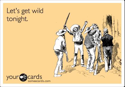 Let's get wild tonight.