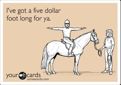 I've got a five dollarfoot long for ya.