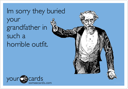 Im sorry they buriedyour grandfather insuch ahorrible outfit.
