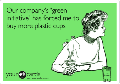 """Our company's """"greeninitiative"""" has forced me tobuy more plastic cups."""