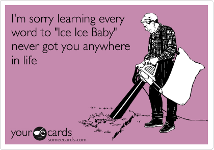 """I'm sorry learning everyword to """"Ice Ice Baby""""never got you anywhere in life"""