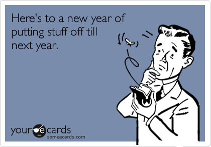 Here's to a new year ofputting stuff off tillnext year.