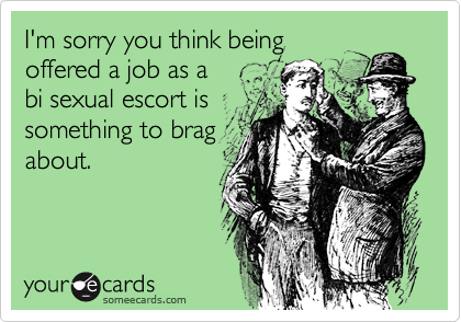 I'm sorry you think beingoffered a job as a bi sexual escort issomething to bragabout.