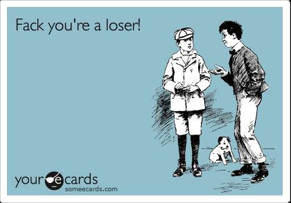 Fack you're a loser!