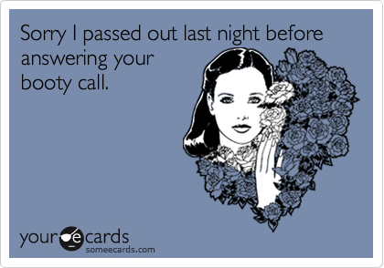 Sorry I passed out last night before answering yourbooty call.