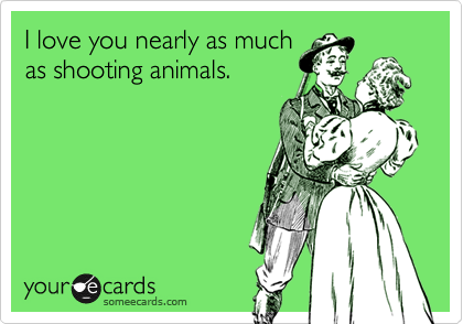 I love you nearly as much as shooting animals.
