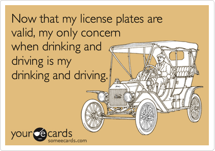 Now that my license plates are valid, my only concernwhen drinking anddriving is mydrinking and driving.