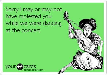 Sorry I may or may nothave molested youwhile we were dancingat the concert
