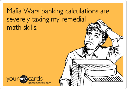 Mafia Wars banking calculations are severely taxing my remedial math skills.