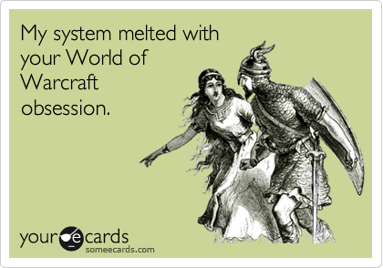 My system melted with your World of Warcraft obsession.