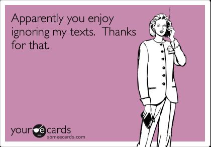 Apparently you enjoyignoring my texts.  Thanksfor that.