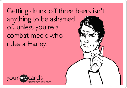 Getting drunk off three beers isn't anything to be ashamedof...unless you're acombat medic whorides a Harley.