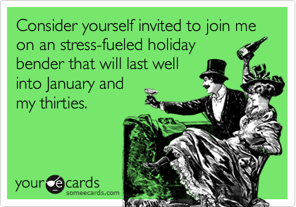 Consider yourself invited to join me on an stress-fueled holiday bender that will last well into January and my thirties.
