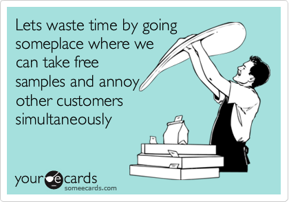 Lets waste time by going someplace where we can take free samples and annoy other customers simultaneously