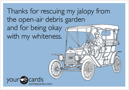 Thanks for rescuing my jalopy from the open-air debris gardenand for being okaywith my whiteness.