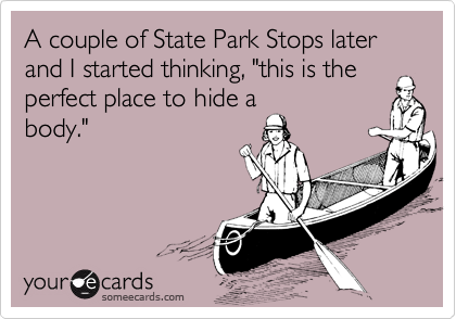 """A couple of State Park Stops later and I started thinking, """"this is the perfect place to hide a body."""""""