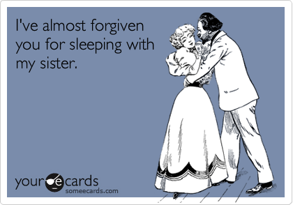 I've almost forgivenyou for sleeping withmy sister.