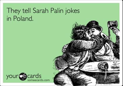 They tell Sarah Palin jokes in Poland.