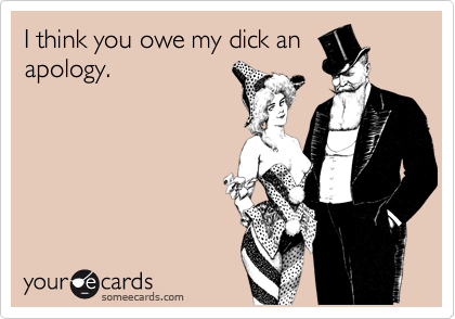 I think you owe my dick anapology.