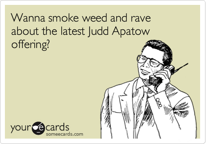 Wanna smoke weed and rave about the latest Judd Apatow offering?