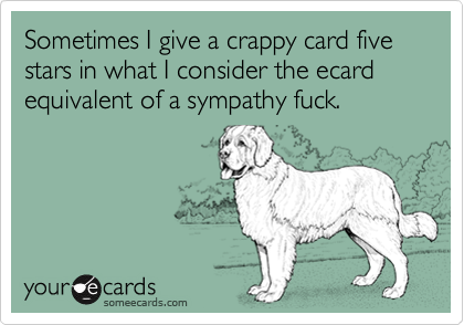 Sometimes I give a crappy card five stars in what I consider the ecard equivalent of a sympathy fuck.
