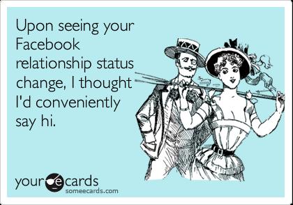 Upon seeing yourFacebookrelationship statuschange, I thoughtI'd convenientlysay hi.