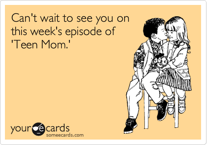 Can't wait to see you on this week's episode of 'Teen Mom.'