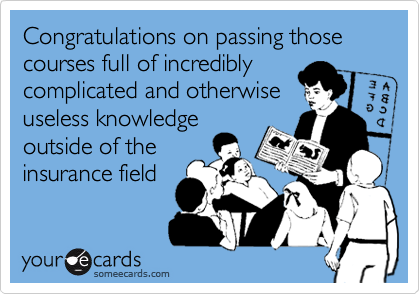 Congratulations on passing those courses full of incredibly complicated and otherwiseuseless knowledgeoutside of theinsurance field