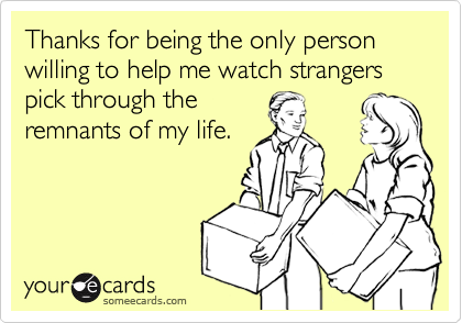 Thanks for being the only person willing to help me watch strangers pick through the remnants of my life.