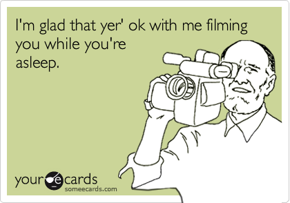 I'm glad that yer' ok with me filmingyou while you'reasleep.