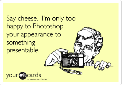Say cheese.  I'm only toohappy to Photoshopyour appearance tosomethingpresentable.