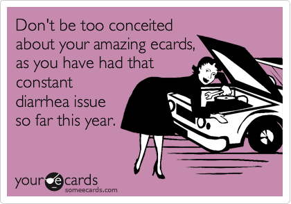 Don't be too conceitedabout your amazing ecards,as you have had thatconstantdiarrhea issueso far this year.