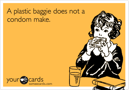 A plastic baggie does not acondom make.