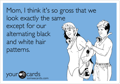 Mom, I think it's so gross that we look exactly the same except for our alternating black and white hair patterns.