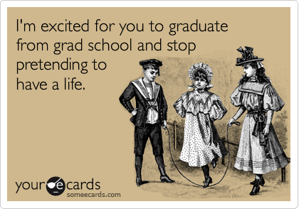 I'm excited for you to graduate from grad school and stop pretending to have a life.