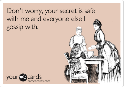 Don't worry, your secret is safe with me and everyone else I