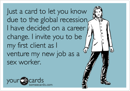 Just a card to let you knowdue to the global recession I have decided on a career change. I invite you to be my first client as Iventure my new job as asex worker.