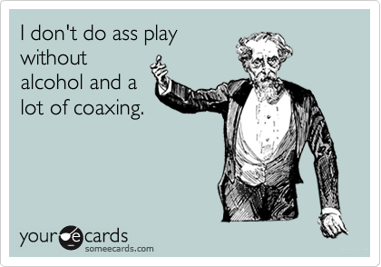 I don't do ass playwithoutalcohol and alot of coaxing.