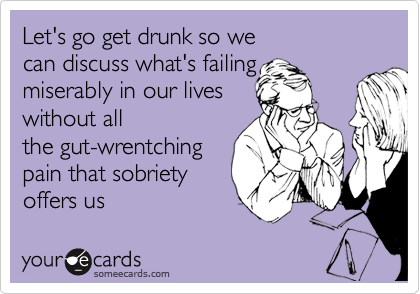 Let's go get drunk so we  can discuss what's failing miserably in our lives  without all the gut-wrentching pain that sobriety offers us
