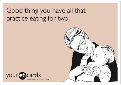 Good thing you have all that practice eating for two.