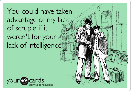 You could have takenadvantage of my lackof scruple if itweren't for yourlack of intelligence