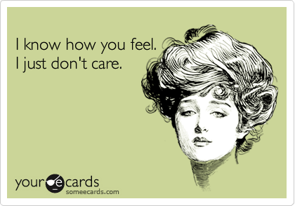 I know how you feel.I just don't care.