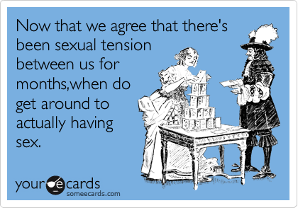 Now that we agree that there's been sexual tension between us for    months,when do get around to    actually having sex.