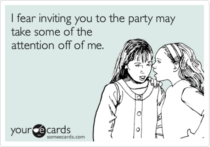 I fear inviting you to the party may take some of theattention off of me.