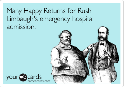 Many Happy Returns for Rush Limbaugh's emergency hospital admission.